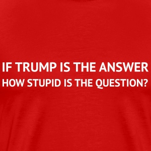 If Trump is the answer, how stupid is the Question - Men's Premium T-Shirt