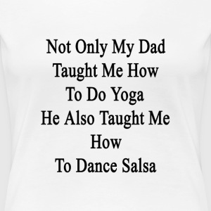 not_only_my_dad_taught_me_how_to_do_yoga T-Shirts - Women's Premium T-Shirt