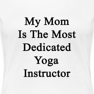 my_mom_is_the_most_dedicated_yoga_instru T-Shirts - Women's Premium T-Shirt