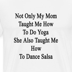 not_only_my_mom_taught_me_how_to_do_yoga T-Shirts - Men's Premium T-Shirt
