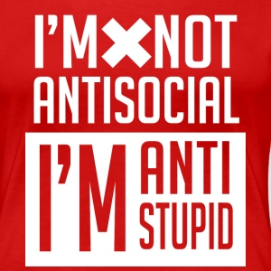 I'm not anti social I'm anti stupid T-Shirt - Women's Premium T-Shirt