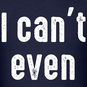 I Can't Even T-Shirts - Men's T-Shirt