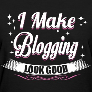 I Make Blogging Look Good - Women's T-Shirt