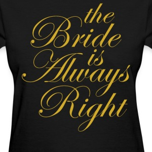 The Bride Is Always Right  - Women's T-Shirt