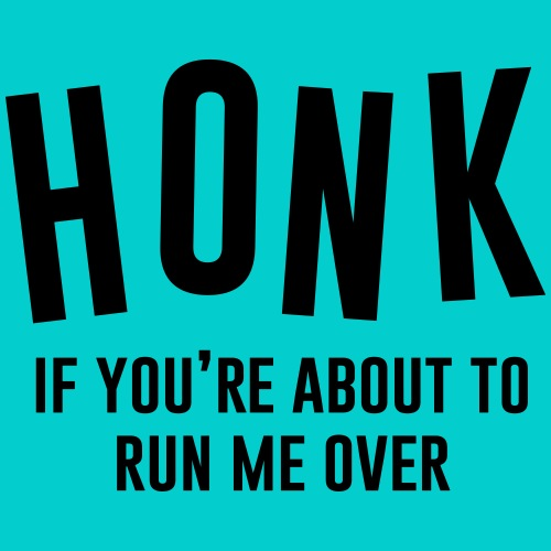 Honk if you're about the run me over