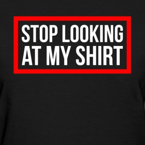 STOP LOOKING AT MY SHIRT T-Shirts - Women's T-Shirt