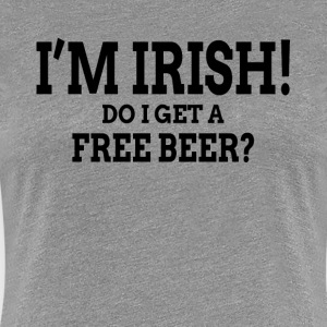 I'M IRISH! DO I GET A FREE BEER? T-Shirts - Women's Premium T-Shirt