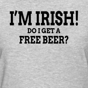 I'M IRISH! DO I GET A FREE BEER? T-Shirts - Women's T-Shirt
