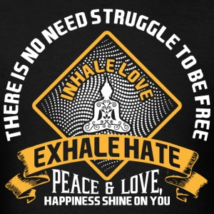 There Is No Need Struggle To Be Free Inhale Love E - Men's T-Shirt