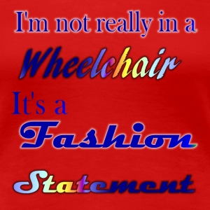 I'm not really in a wheelchair, it's a fashion - Women's Premium T-Shirt