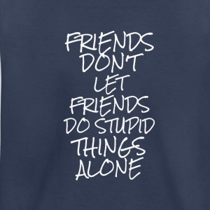 Friends Don't Let Friends Do Stupid Things Alone - Kids' Premium T-Shirt