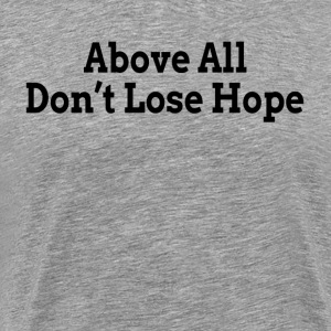 Above All Don't Lose Hope Encourage Motivation T-Shirts - Men's Premium T-Shirt