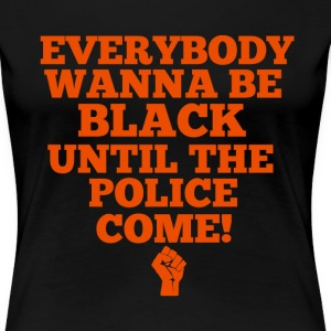 Everybody Wanna Be Black Until The Police Come - Women's Premium T-Shirt