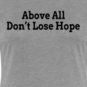 Above All Don't Lose Hope Encourage Motivation T-Shirts - Women's Premium T-Shirt