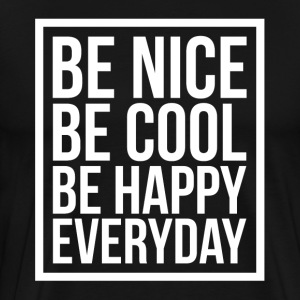 Be Nice Be Cool Be Happy Everyday Quote T-Shirts - Men's Premium T-Shirt