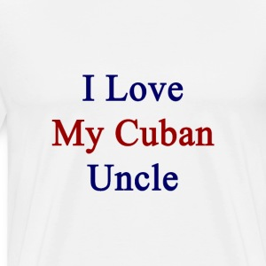 i_love_my_cuban_uncle T-Shirts - Men's Premium T-Shirt