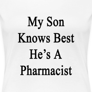my_son_knows_best_hes_a_pharmacist T-Shirts - Women's Premium T-Shirt