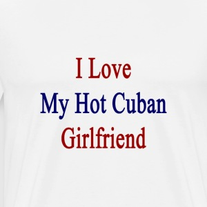 i_love_my_hot_cuban_girlfriend T-Shirts - Men's Premium T-Shirt