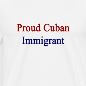 proud_cuban_immigrant T-Shirts - Men's Premium T-Shirt