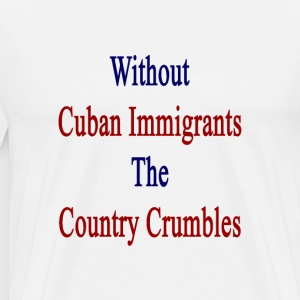 without_cuban_immigrants_the_country_cru T-Shirts - Men's Premium T-Shirt