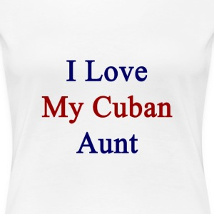 i_love_my_cuban_aunt T-Shirts - Women's Premium T-Shirt