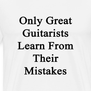 only_great_guitarists_learn_from_their_m T-Shirts - Men's Premium T-Shirt