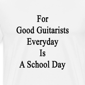 for_good_guitarists_everyday_is_a_school T-Shirts - Men's Premium T-Shirt