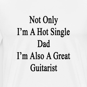 not_only_im_a_hot_single_dad_im_also_a_g T-Shirts - Men's Premium T-Shirt