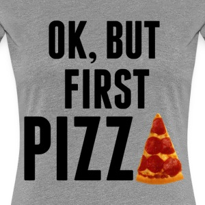 Ok, But First Pizza - Women's Premium T-Shirt