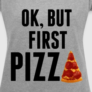 Ok, But First Pizza - Women's Roll Cuff T-Shirt