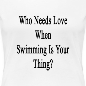 who_needs_love_when_swimming_is_your_thi T-Shirts - Women's Premium T-Shirt