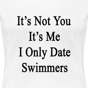 its_not_you_its_me_i_only_date_swimmers T-Shirts - Women's Premium T-Shirt