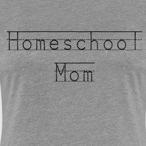 Homeschool Mom Shirt- For The Homeschooling Mama - Women's Premium T-Shirt
