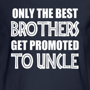 Only the best brothers get promoted to Uncle shirt - Men's Long Sleeve T-Shirt