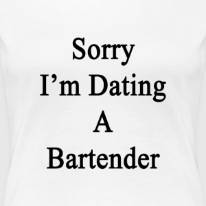 sorry_im_dating_a_bartender T-Shirts - Women's Premium T-Shirt