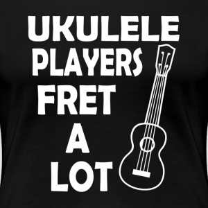 UKULELE PLAYERS FRET A LOT T-Shirts - Women's Premium T-Shirt