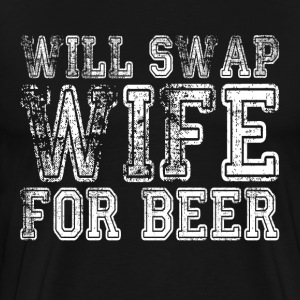 WILL SWAP WIFE FOR BEER FUNNY DRUNK T-Shirts - Men's Premium T-Shirt
