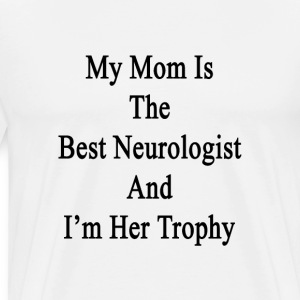 my_mom_is_the_best_neurologist_and_im_he T-Shirts - Men's Premium T-Shirt