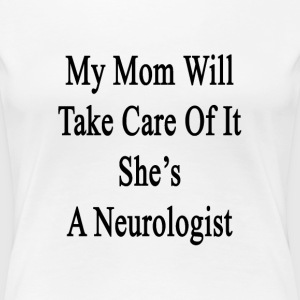 my_mom_will_take_care_of_it_shes_a_neuro T-Shirts - Women's Premium T-Shirt