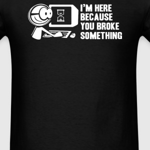 I'm Here Because You Broke something T-Shirts - Men's T-Shirt