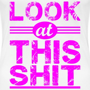 Look at this shit_pink T-Shirts - Women's Premium T-Shirt
