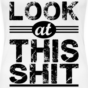 Look at this shit_black T-Shirts - Women's Premium T-Shirt