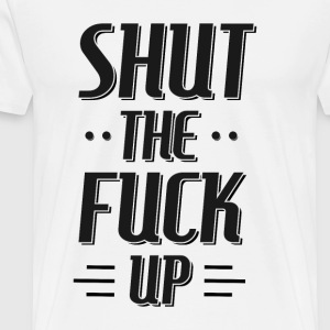 Shut the fuck up T-Shirts - Men's Premium T-Shirt