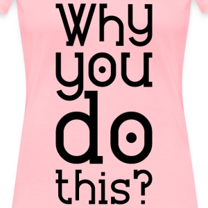 Why you do this T-Shirts - Women's Premium T-Shirt