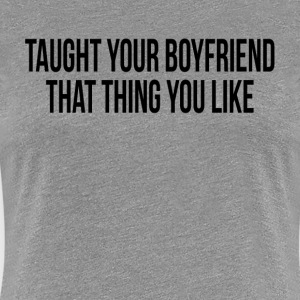 Taught You Boyfriend That Thing You Like T-Shirts - Women's Premium T-Shirt