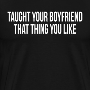 Taught You Boyfriend That Thing You Like T-Shirts - Men's Premium T-Shirt