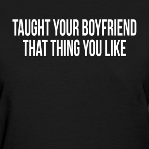 Taught You Boyfriend That Thing You Like T-Shirts - Women's T-Shirt