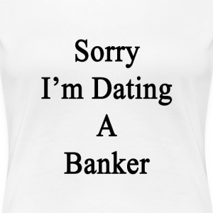 sorry_im_dating_a_banker T-Shirts - Women's Premium T-Shirt