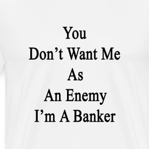 you_dont_want_me_as_an_enemy_im_a_banker T-Shirts - Men's Premium T-Shirt