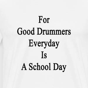 for_good_drummers_everyday_is_a_school_d T-Shirts - Men's Premium T-Shirt